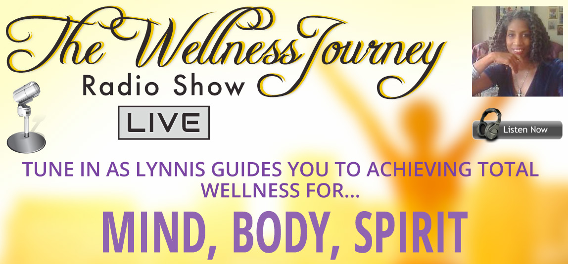 The Wellness Journey Live -  Radio Show - Tune is as Lynnis guides you to total wellness for Mind, Body, Soul